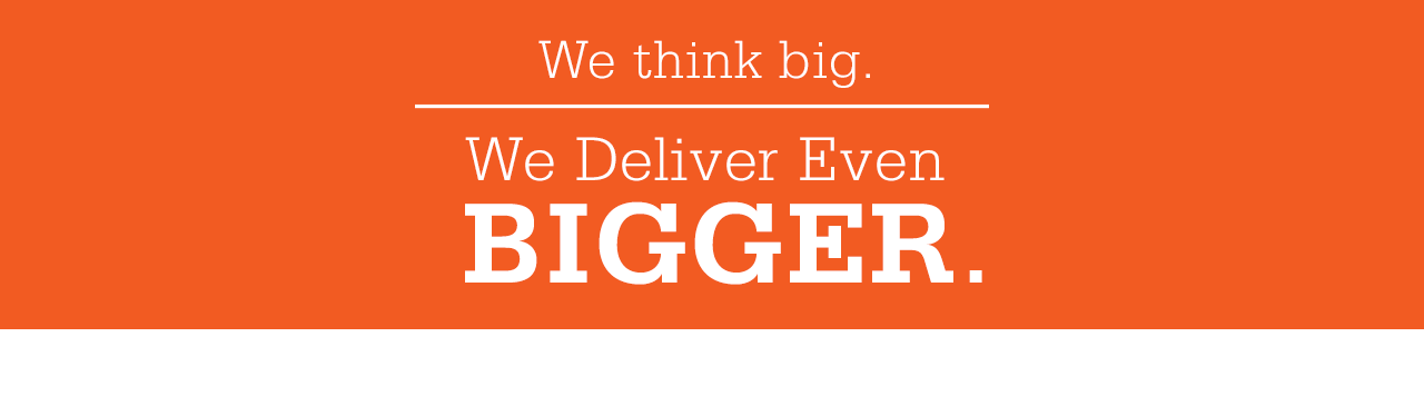 We think big. We deliver even bigger.
